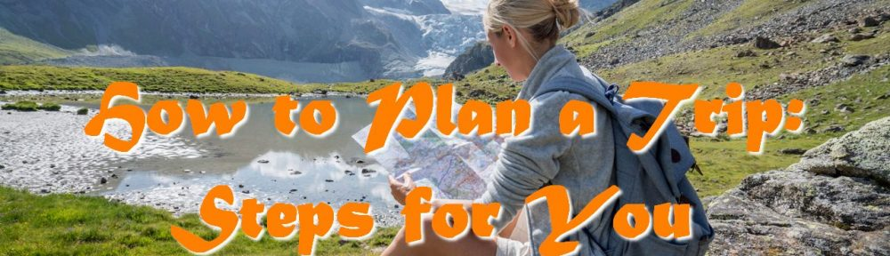 How to Plan a Trip: Steps for You to Follow